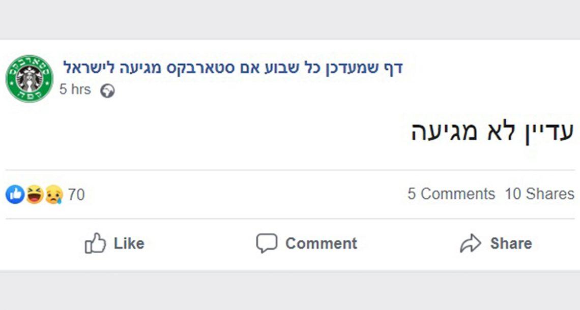 יש בפייסבוק דף שמעדכן כל שבוע אם סטארבקס מגיעה לישראל